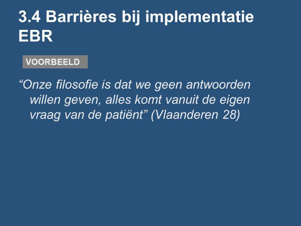 3.4 Barrières bij implementatie EBR Onze filosofie is dat we geen antwoorden willen geven, alles komt vanuit de eigen vraag van de patiënt (Vlaanderen 28) VOORBEELD