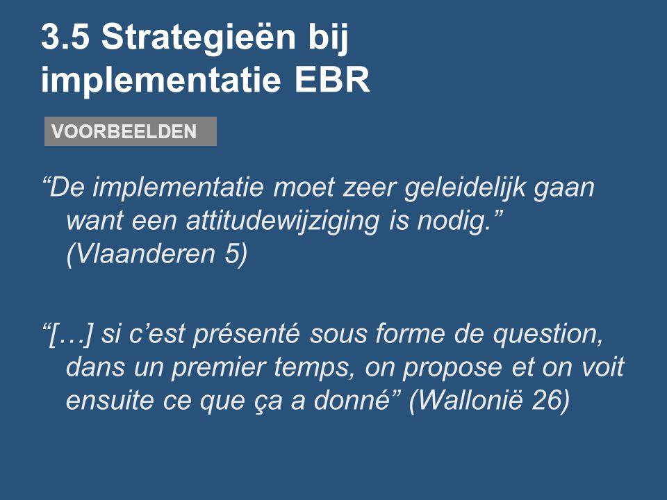 3.5 Strategieën bij implementatie EBR De implementatie moet zeer geleidelijk gaan want een attitudewijziging is nodig. (Vlaanderen 5) […] si c'est présenté sous forme de question, dans un premier temps, on propose et on voit ensuite ce que ça a donné (Wallonië 26) VOORBEELDEN
