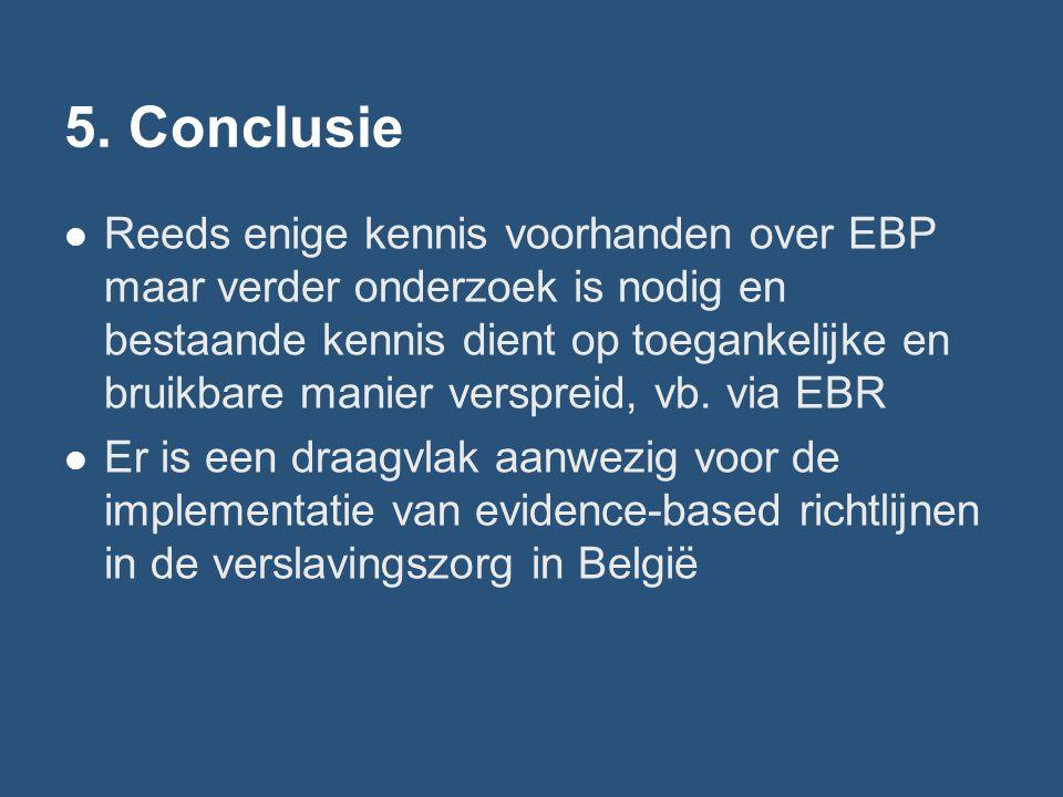 5. Conclusie Reeds enige kennis voorhanden over EBP maar verder onderzoek is nodig en bestaande kennis dient op toegankelijke en bruikbare manier vers