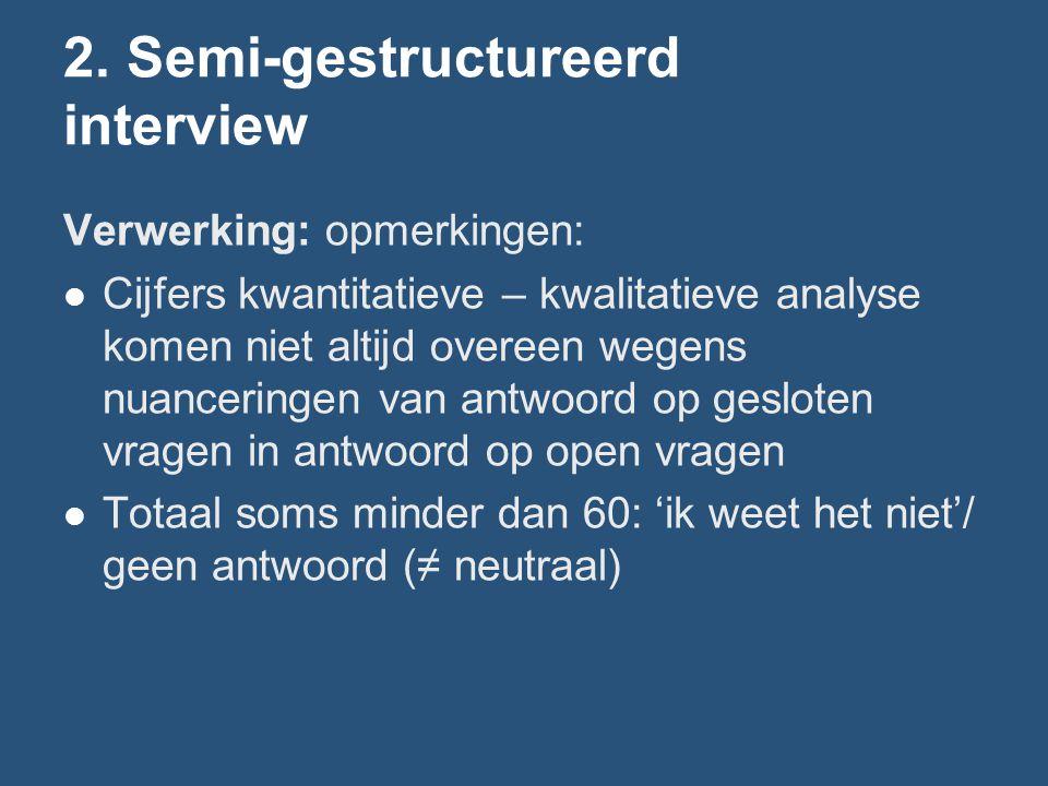 2. Semi-gestructureerd interview Verwerking: opmerkingen: Cijfers kwantitatieve – kwalitatieve analyse komen niet altijd overeen wegens nuanceringen v