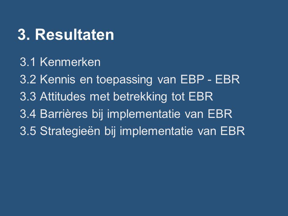 3. Resultaten 3.1 Kenmerken 3.2 Kennis en toepassing van EBP - EBR 3.3 Attitudes met betrekking tot EBR 3.4 Barrières bij implementatie van EBR 3.5 St