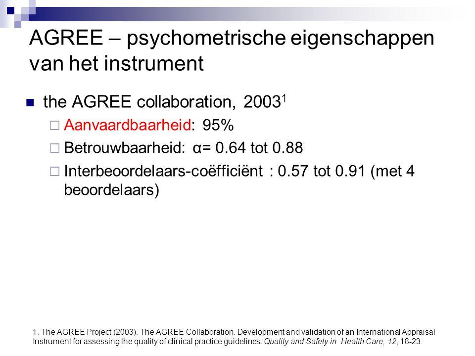 AGREE – psychometrische eigenschappen van het instrument the AGREE collaboration, 2003 1  Aanvaardbaarheid: 95%  Betrouwbaarheid: α= 0.64 tot 0.88 