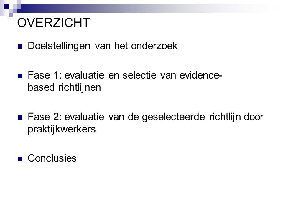 OVERZICHT Doelstellingen van het onderzoek Fase 1: evaluatie en selectie van evidence- based richtlijnen Fase 2: evaluatie van de geselecteerde richtl