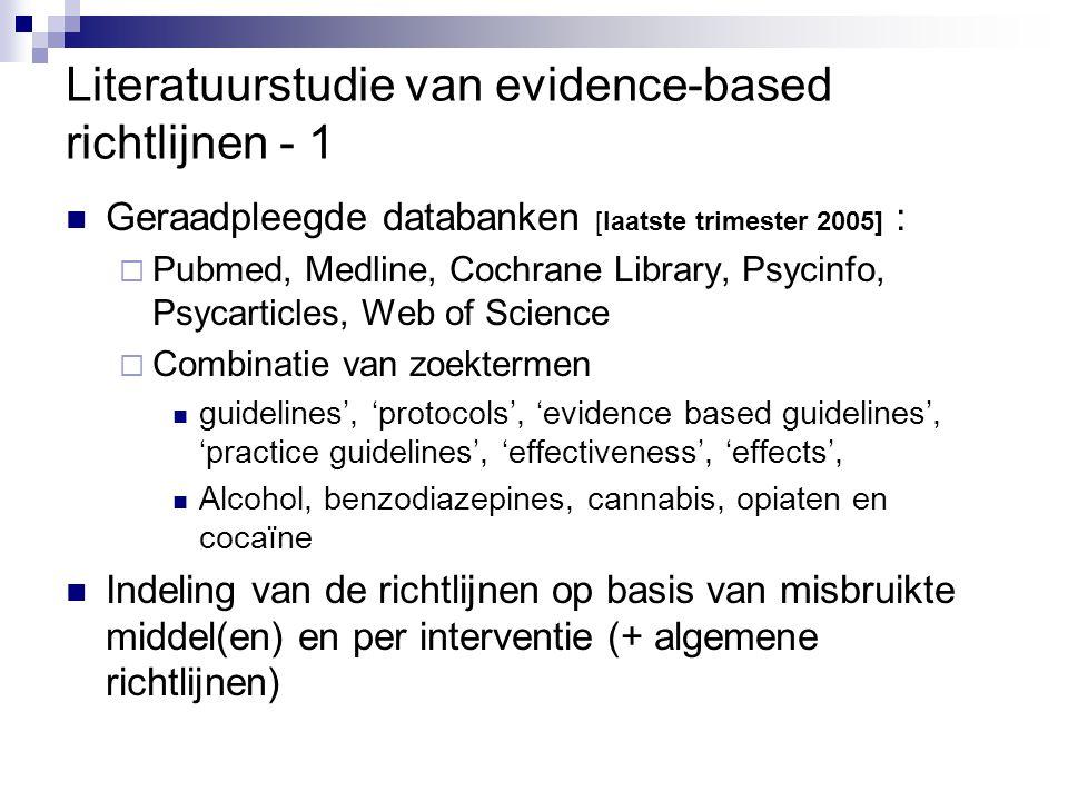 Literatuurstudie van evidence-based richtlijnen - 2 MIDDEL/INTERVENTIEAANTAL RICHTLIJNEN% RICHTLIJNEN DIE EVIDENCE-BASED ZIJN Alcohol743 % Cocaïne1100 % Opiaten239 % Benzodiazepines10% Alcohol & cannabis10 % Alcohol, cocaïne en opiaten 2100 % Specifieke interventies 1729% Algemene richtlijnen520 % 5525%