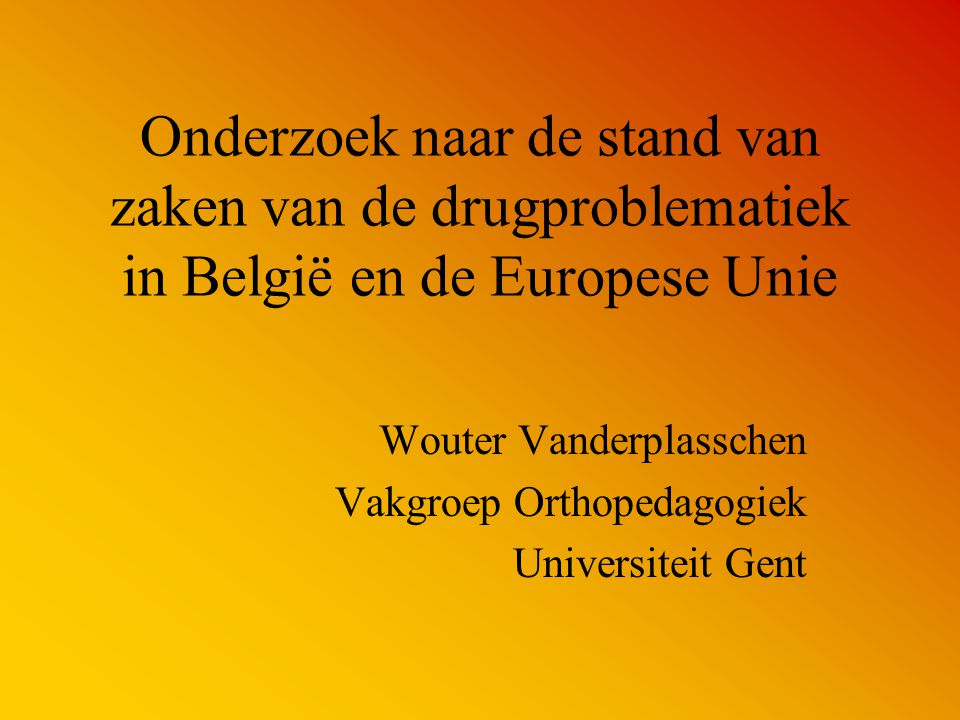 Onderzoek naar de stand van zaken van de drugproblematiek in België en de Europese Unie Wouter Vanderplasschen Vakgroep Orthopedagogiek Universiteit G