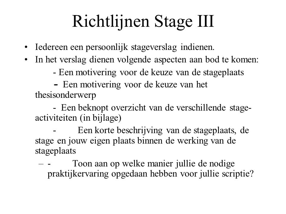 Richtlijnen Stage III Iedereen een persoonlijk stageverslag indienen. In het verslag dienen volgende aspecten aan bod te komen: - Een motivering voor
