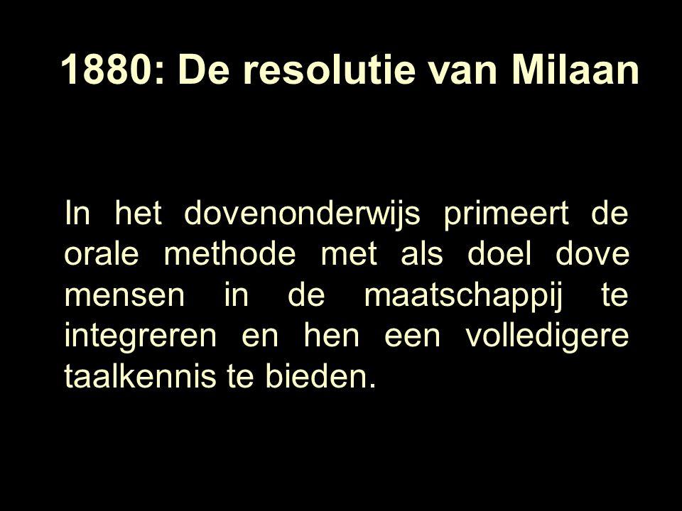 1880: De resolutie van Milaan In het dovenonderwijs primeert de orale methode met als doel dove mensen in de maatschappij te integreren en hen een volledigere taalkennis te bieden.