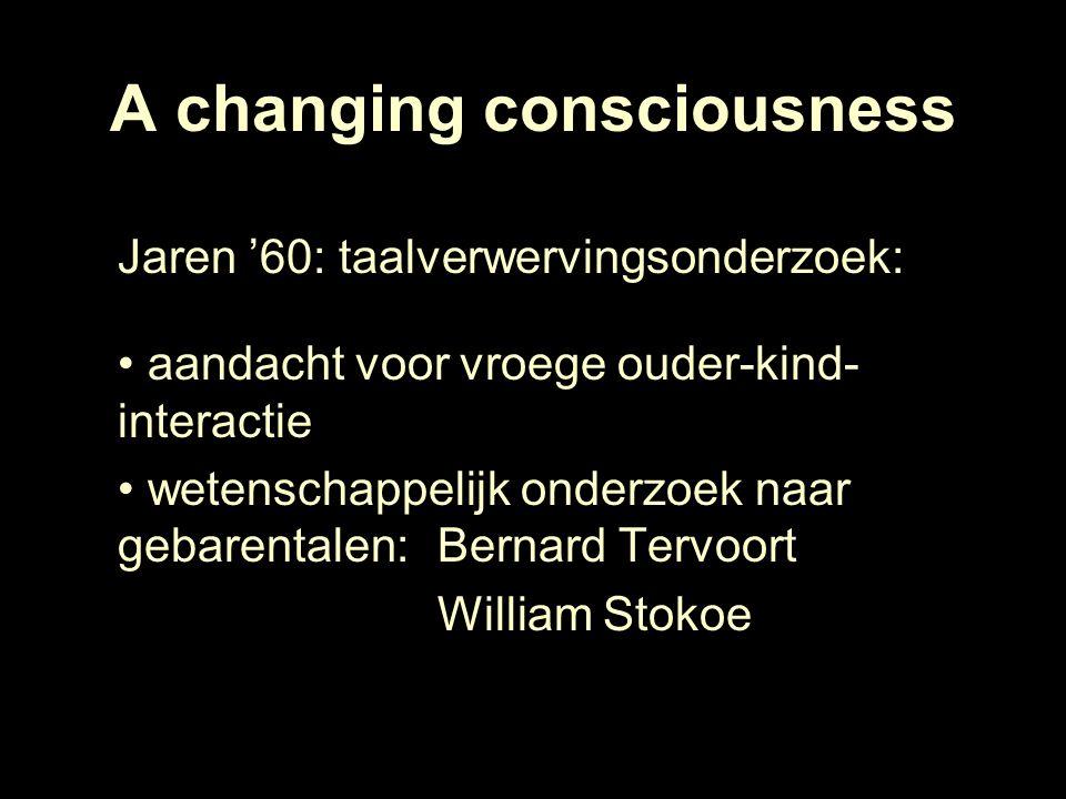A changing consciousness Jaren '60: taalverwervingsonderzoek: aandacht voor vroege ouder-kind- interactie wetenschappelijk onderzoek naar gebarentalen: Bernard Tervoort William Stokoe