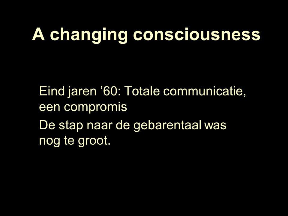 A changing consciousness Eind jaren '60: Totale communicatie, een compromis De stap naar de gebarentaal was nog te groot.