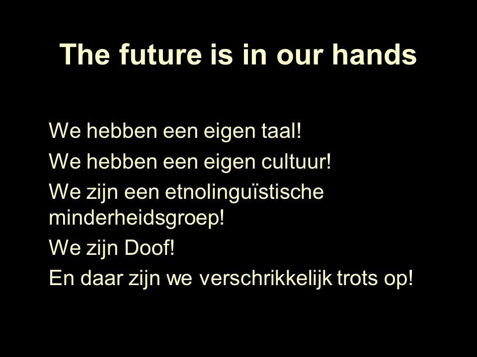 The future is in our hands We hebben een eigen taal! We hebben een eigen cultuur! We zijn een etnolinguïstische minderheidsgroep! We zijn Doof! En daa
