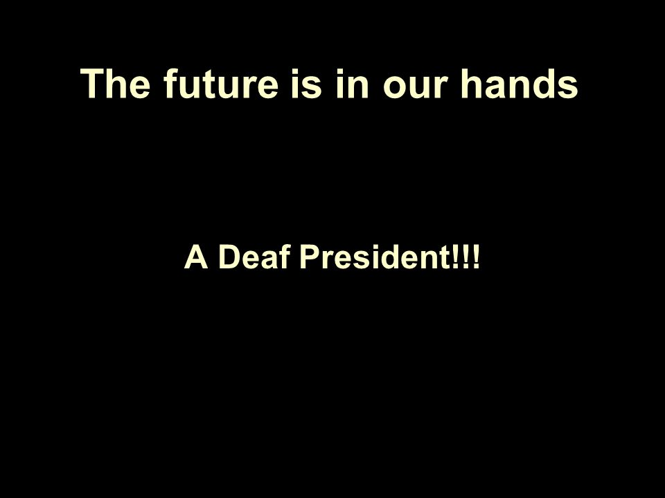 The future is in our hands A Deaf President!!!