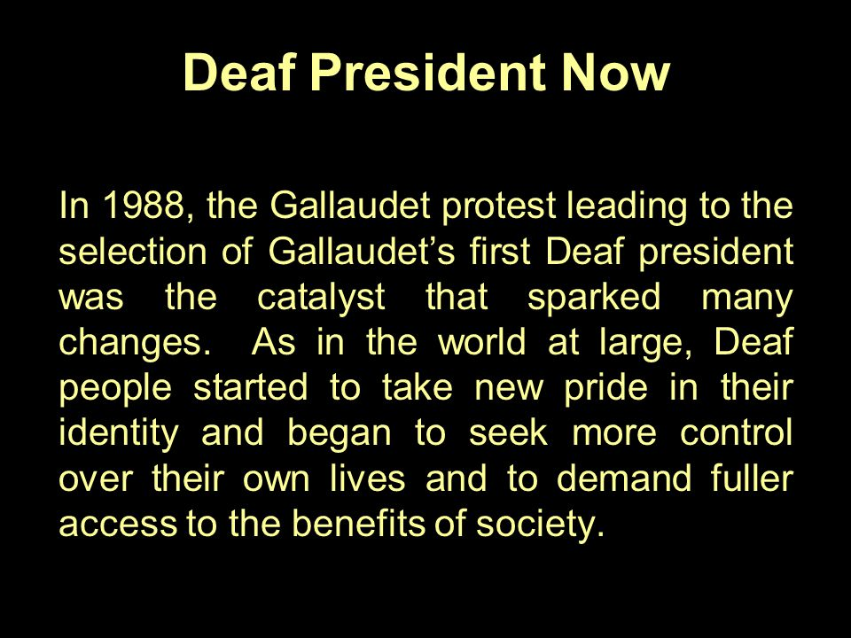 Deaf President Now In 1988, the Gallaudet protest leading to the selection of Gallaudet's first Deaf president was the catalyst that sparked many chan