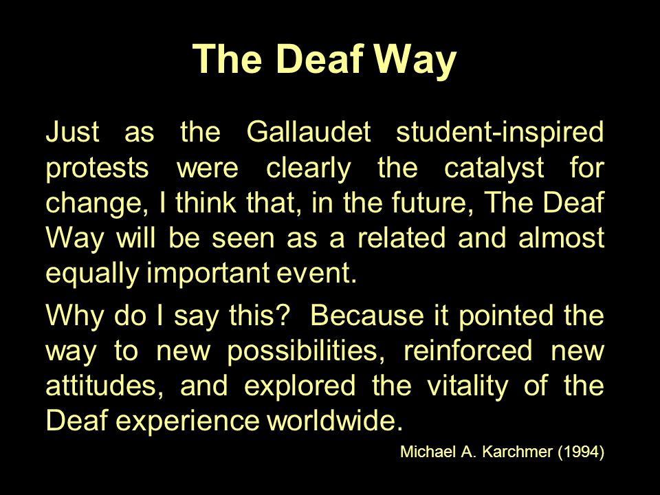 The Deaf Way Just as the Gallaudet student-inspired protests were clearly the catalyst for change, I think that, in the future, The Deaf Way will be s