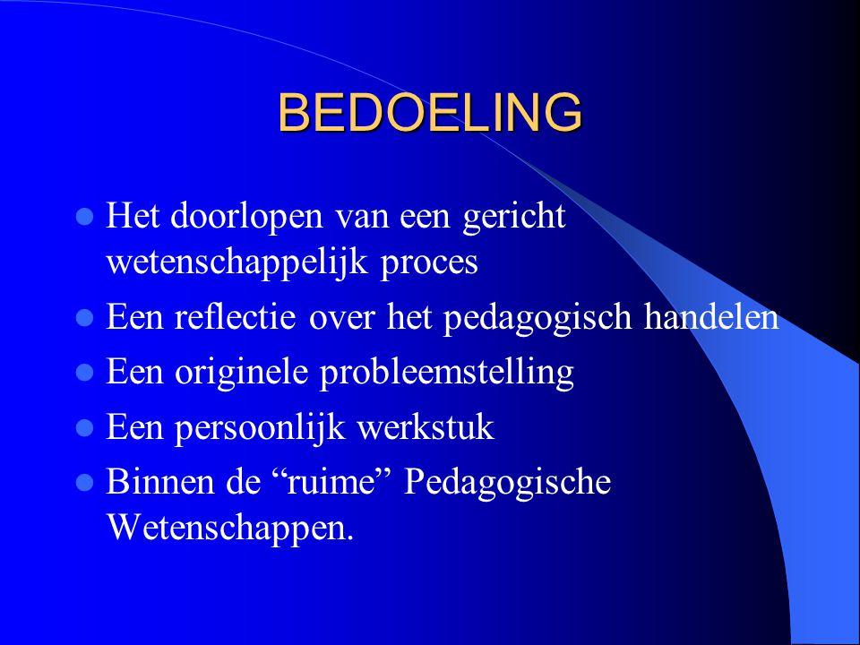 BEDOELING Het doorlopen van een gericht wetenschappelijk proces Een reflectie over het pedagogisch handelen Een originele probleemstelling Een persoonlijk werkstuk Binnen de ruime Pedagogische Wetenschappen.