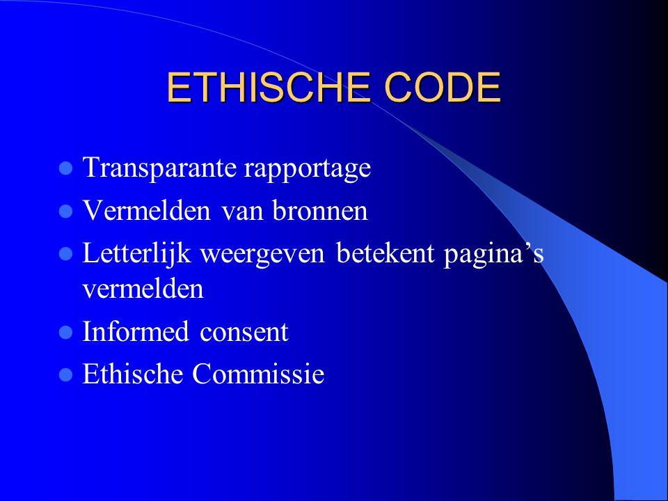 ETHISCHE CODE Transparante rapportage Vermelden van bronnen Letterlijk weergeven betekent pagina's vermelden Informed consent Ethische Commissie