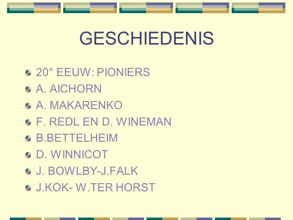 GESCHIEDENIS 20° EEUW: PIONIERS A. AICHORN A. MAKARENKO F. REDL EN D. WINEMAN B.BETTELHEIM D. WINNICOT J. BOWLBY-J.FALK J.KOK- W.TER HORST