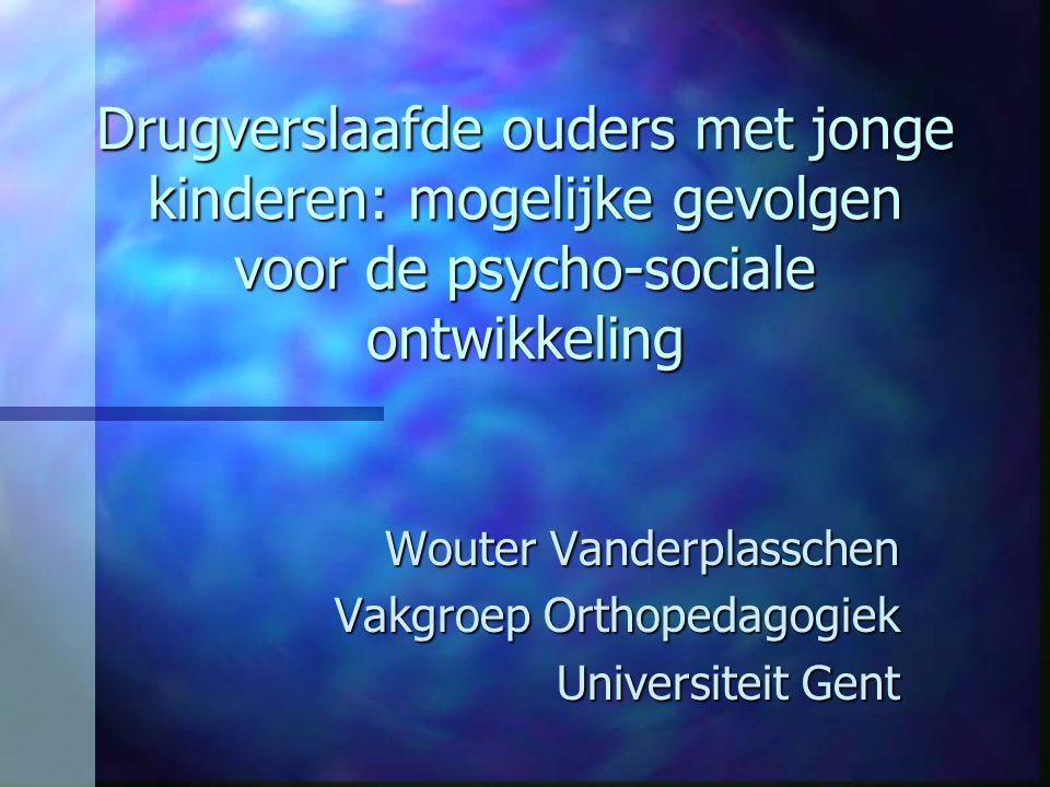 Drugverslaafde ouders met jonge kinderen: mogelijke gevolgen voor de psycho-sociale ontwikkeling Wouter Vanderplasschen Vakgroep Orthopedagogiek Unive