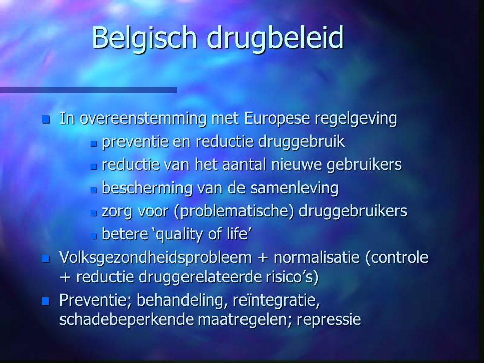 Belgisch drugbeleid n In overeenstemming met Europese regelgeving n preventie en reductie druggebruik n reductie van het aantal nieuwe gebruikers n be