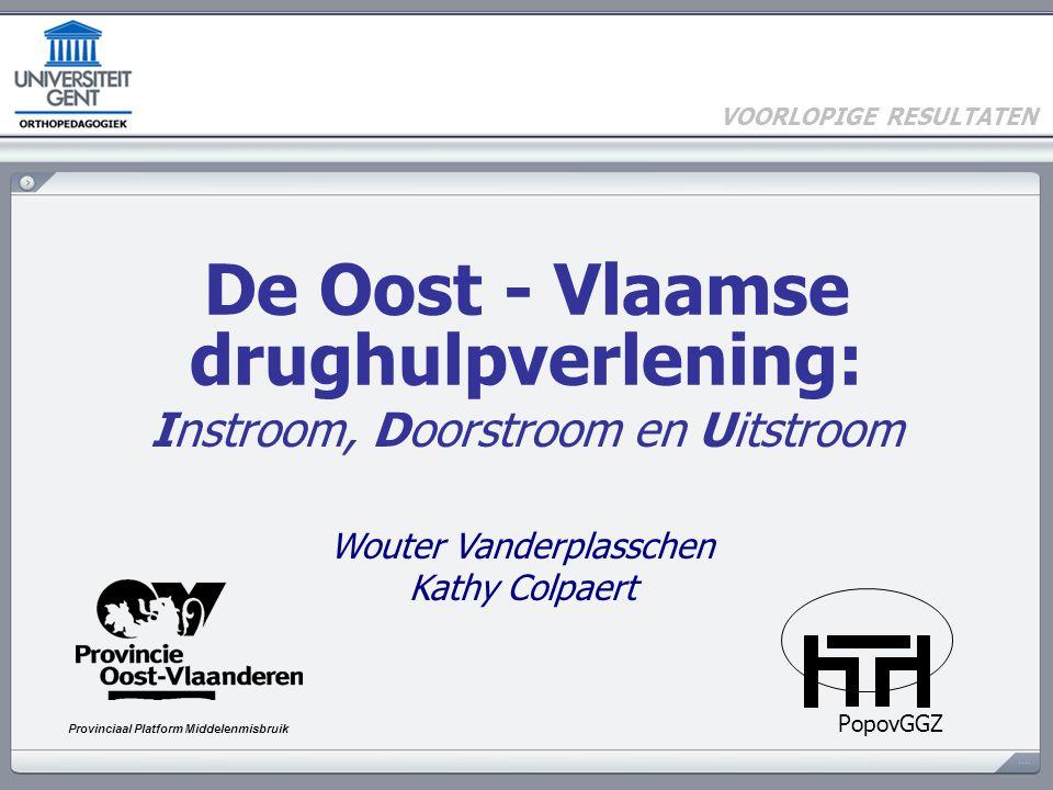 De Oost - Vlaamse drughulpverlening: Instroom, Doorstroom en Uitstroom PopovGGZ Provinciaal Platform Middelenmisbruik Wouter Vanderplasschen Kathy Colpaert VOORLOPIGE RESULTATEN