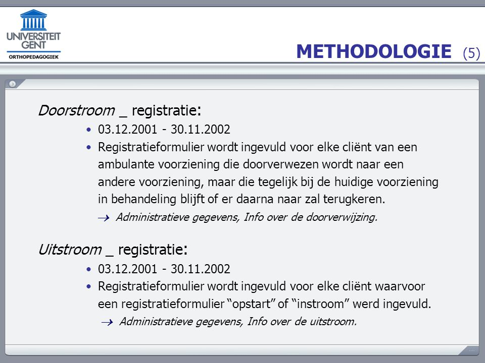 METHODOLOGIE (5) Doorstroom _ registratie : 03.12.2001 - 30.11.2002 Registratieformulier wordt ingevuld voor elke cliënt van een ambulante voorziening die doorverwezen wordt naar een andere voorziening, maar die tegelijk bij de huidige voorziening in behandeling blijft of er daarna naar zal terugkeren.