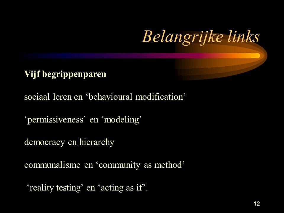 12 Belangrijke links Vijf begrippenparen sociaal leren en 'behavioural modification' 'permissiveness' en 'modeling' democracy en hierarchy communalisme en 'community as method' 'reality testing' en 'acting as if'.