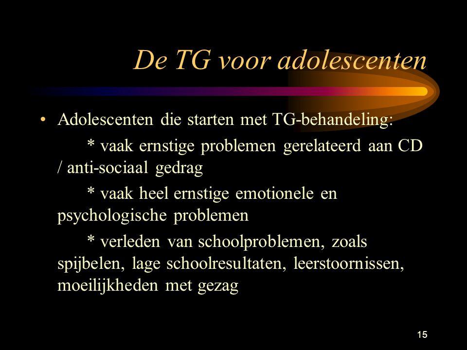 15 De TG voor adolescenten Adolescenten die starten met TG-behandeling: * vaak ernstige problemen gerelateerd aan CD / anti-sociaal gedrag * vaak heel ernstige emotionele en psychologische problemen * verleden van schoolproblemen, zoals spijbelen, lage schoolresultaten, leerstoornissen, moeilijkheden met gezag