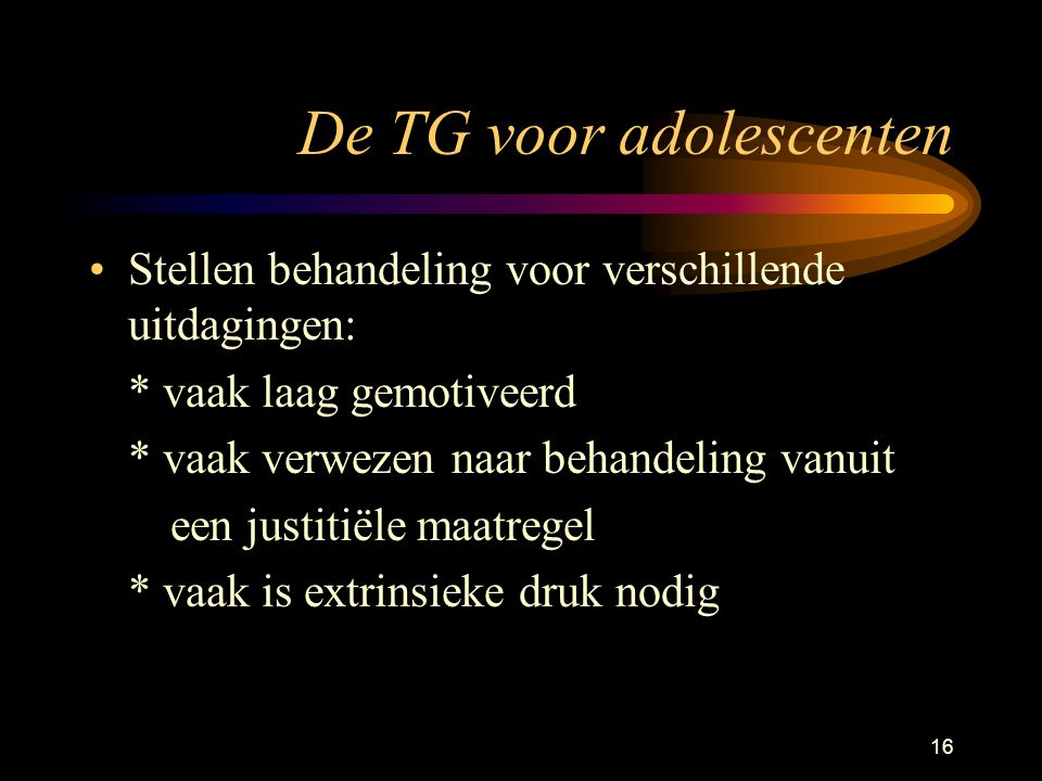16 De TG voor adolescenten Stellen behandeling voor verschillende uitdagingen: * vaak laag gemotiveerd * vaak verwezen naar behandeling vanuit een justitiële maatregel * vaak is extrinsieke druk nodig