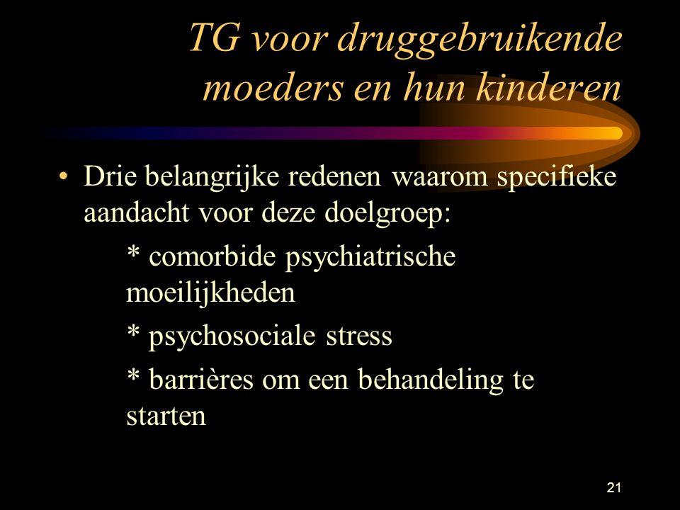 21 TG voor druggebruikende moeders en hun kinderen Drie belangrijke redenen waarom specifieke aandacht voor deze doelgroep: * comorbide psychiatrische moeilijkheden * psychosociale stress * barrières om een behandeling te starten