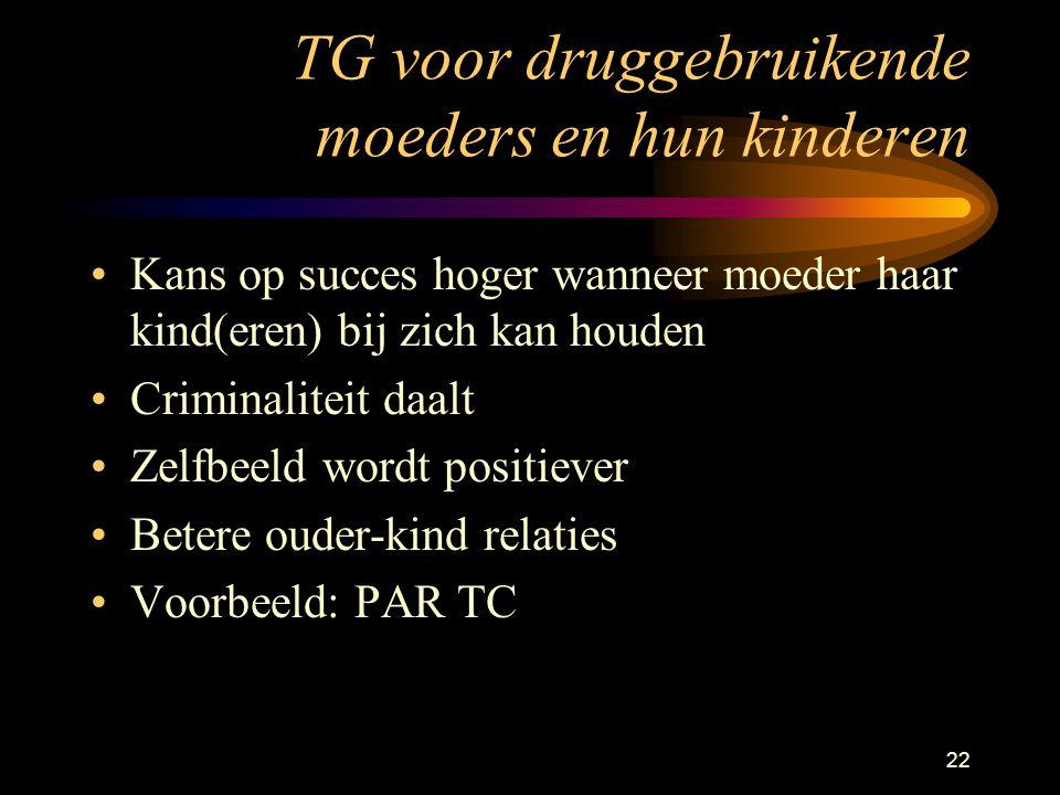 22 TG voor druggebruikende moeders en hun kinderen Kans op succes hoger wanneer moeder haar kind(eren) bij zich kan houden Criminaliteit daalt Zelfbeeld wordt positiever Betere ouder-kind relaties Voorbeeld: PAR TC