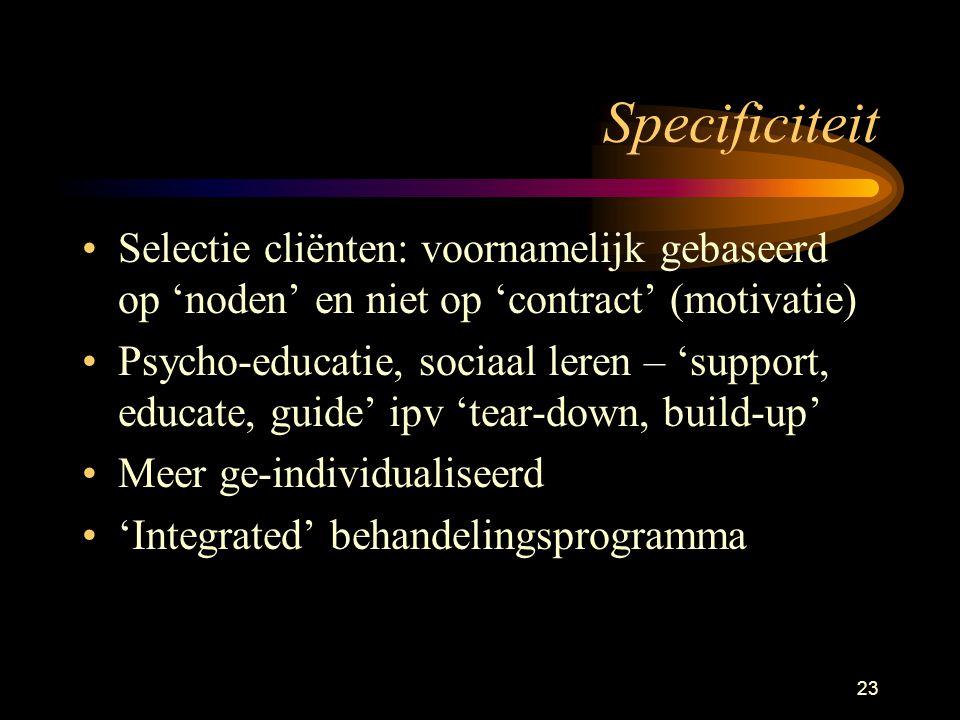 23 Specificiteit Selectie cliënten: voornamelijk gebaseerd op 'noden' en niet op 'contract' (motivatie) Psycho-educatie, sociaal leren – 'support, educate, guide' ipv 'tear-down, build-up' Meer ge-individualiseerd 'Integrated' behandelingsprogramma