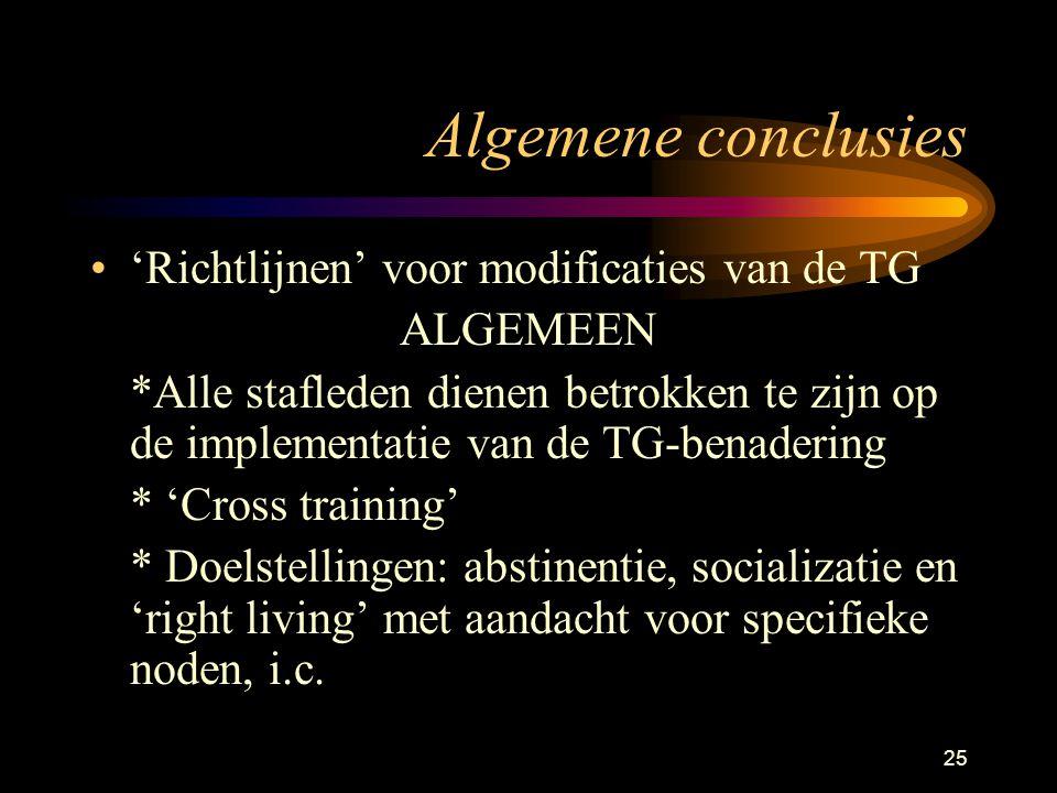 25 Algemene conclusies 'Richtlijnen' voor modificaties van de TG ALGEMEEN *Alle stafleden dienen betrokken te zijn op de implementatie van de TG-benadering * 'Cross training' * Doelstellingen: abstinentie, socializatie en 'right living' met aandacht voor specifieke noden, i.c.