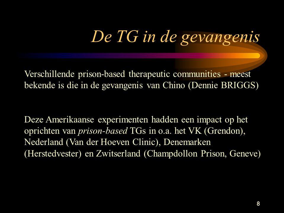 8 De TG in de gevangenis Verschillende prison-based therapeutic communities - meest bekende is die in de gevangenis van Chino (Dennie BRIGGS) Deze Amerikaanse experimenten hadden een impact op het oprichten van prison-based TGs in o.a.