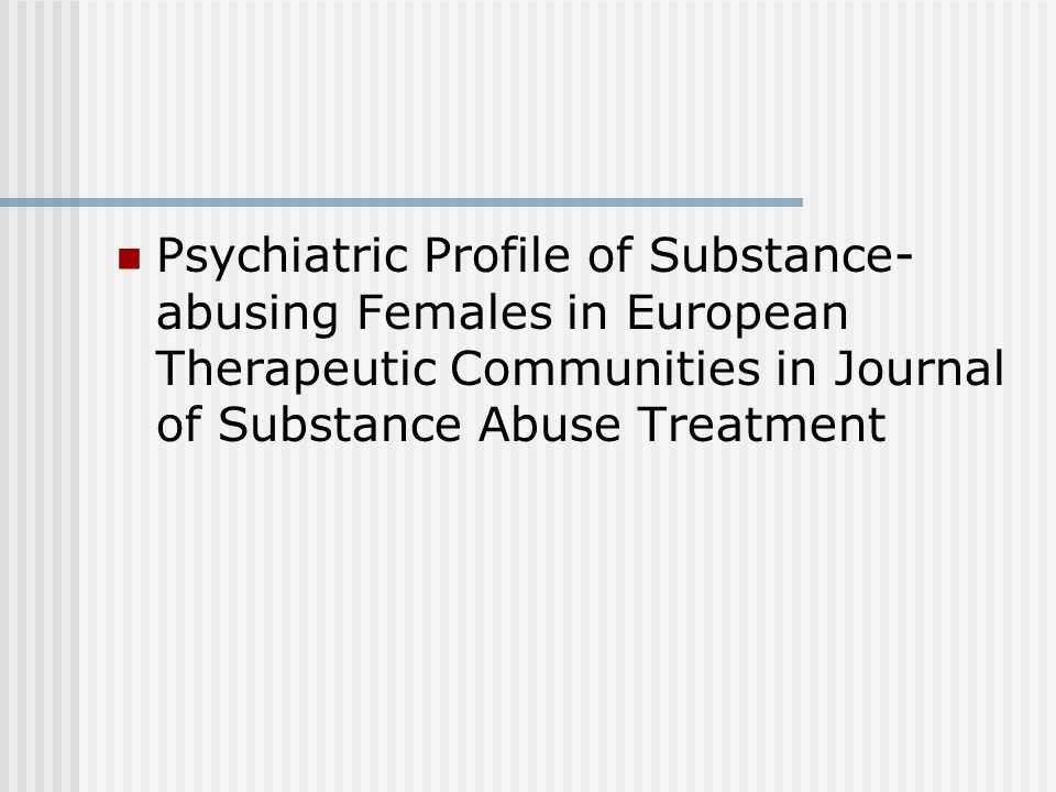 Psychiatric Profile of Substance- abusing Females in European Therapeutic Communities in Journal of Substance Abuse Treatment