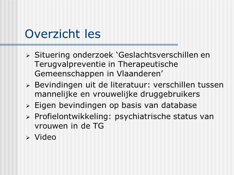 Overzicht les  Situering onderzoek 'Geslachtsverschillen en Terugvalpreventie in Therapeutische Gemeenschappen in Vlaanderen'  Bevindingen uit de literatuur: verschillen tussen mannelijke en vrouwelijke druggebruikers  Eigen bevindingen op basis van database  Profielontwikkeling: psychiatrische status van vrouwen in de TG  Video