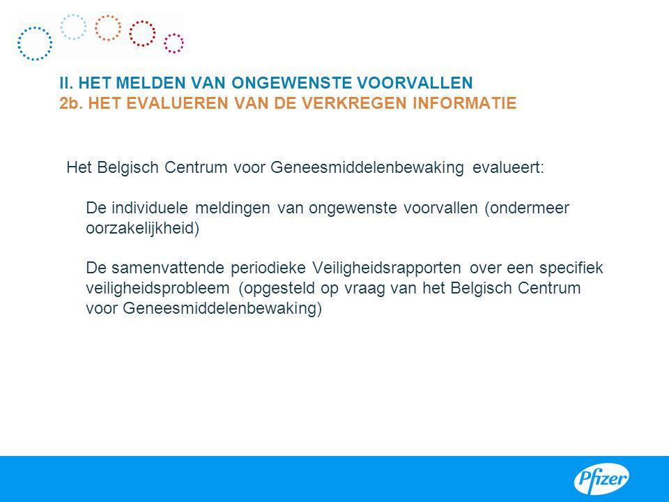 Het Belgisch Centrum voor Geneesmiddelenbewaking evalueert: De individuele meldingen van ongewenste voorvallen (ondermeer oorzakelijkheid) De samenvattende periodieke Veiligheidsrapporten over een specifiek veiligheidsprobleem (opgesteld op vraag van het Belgisch Centrum voor Geneesmiddelenbewaking) II.