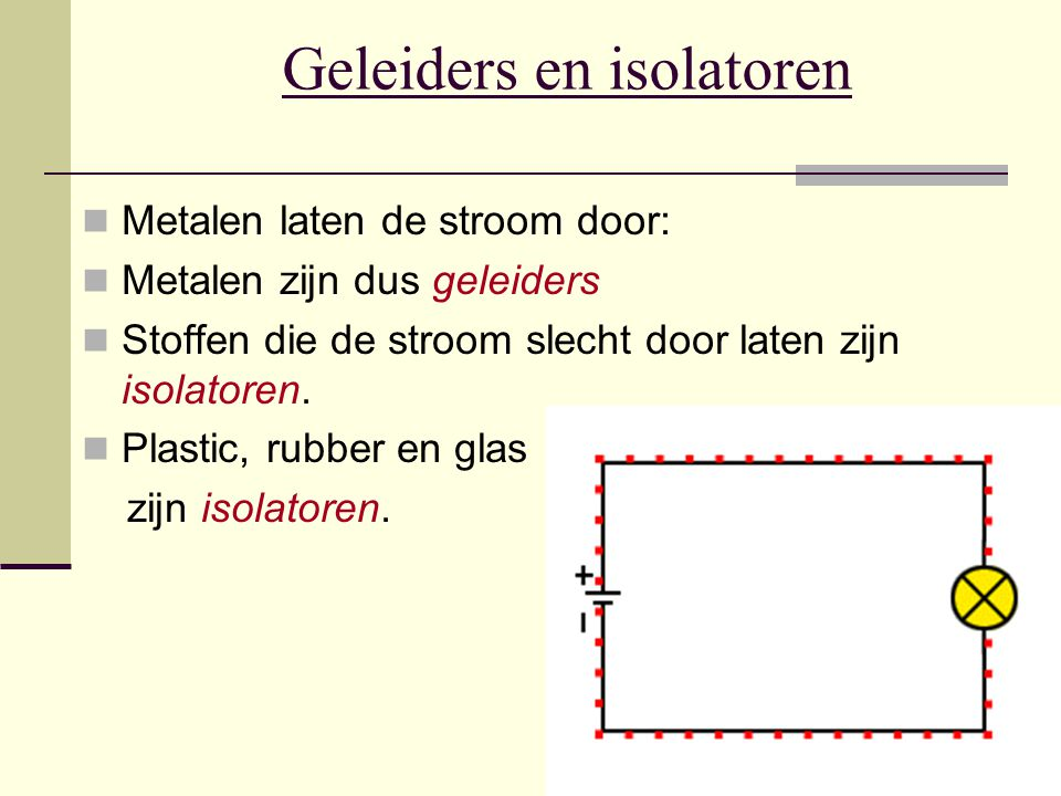 Geleiders en isolatoren Metalen laten de stroom door: Metalen zijn dus geleiders Stoffen die de stroom slecht door laten zijn isolatoren. Plastic, rub