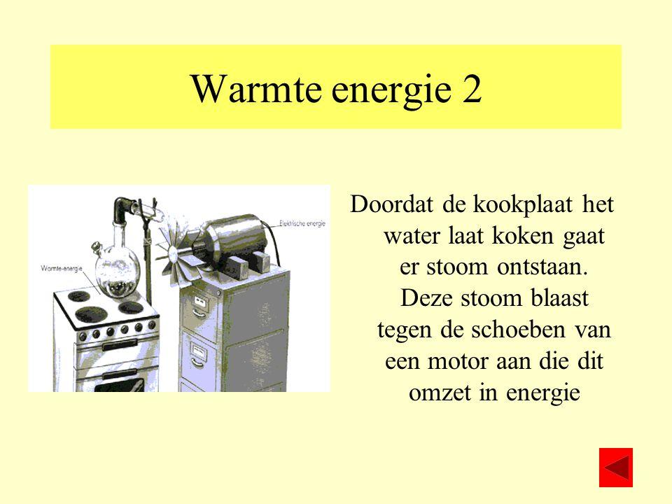 Warmte energie 2 Doordat de kookplaat het water laat koken gaat er stoom ontstaan. Deze stoom blaast tegen de schoeben van een motor aan die dit omzet