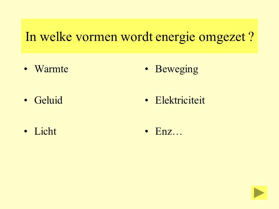 In welke vormen wordt energie omgezet ? Warmte Geluid Licht Beweging Elektriciteit Enz…