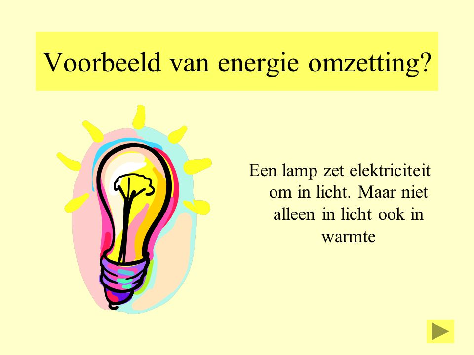 Voorbeeld van energie omzetting? Een lamp zet elektriciteit om in licht. Maar niet alleen in licht ook in warmte