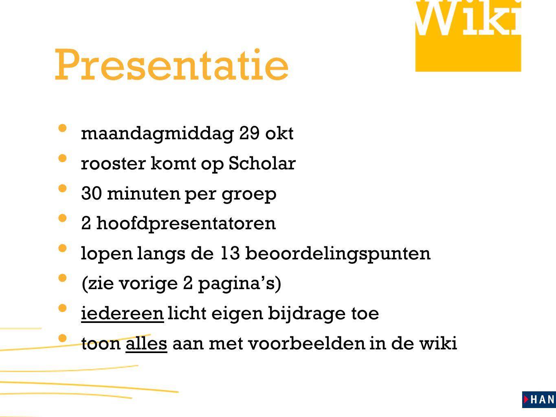 Presentatie maandagmiddag 29 okt rooster komt op Scholar 30 minuten per groep 2 hoofdpresentatoren lopen langs de 13 beoordelingspunten (zie vorige 2 pagina's) iedereen licht eigen bijdrage toe toon alles aan met voorbeelden in de wiki