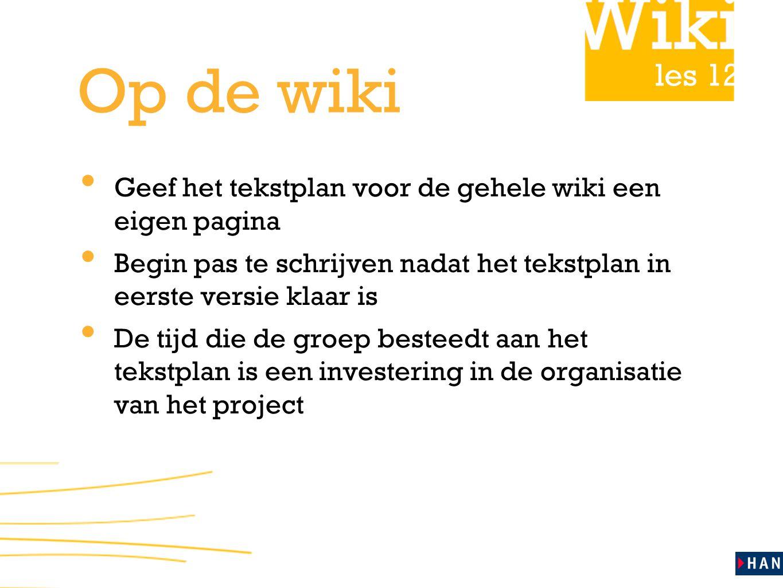 les 12 Op de wiki Geef het tekstplan voor de gehele wiki een eigen pagina Begin pas te schrijven nadat het tekstplan in eerste versie klaar is De tijd die de groep besteedt aan het tekstplan is een investering in de organisatie van het project