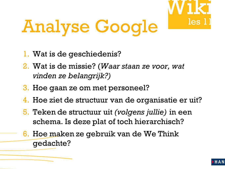 les 11 Analyse Google 1. Wat is de geschiedenis? 2. Wat is de missie? (Waar staan ze voor, wat vinden ze belangrijk?) 3. Hoe gaan ze om met personeel?