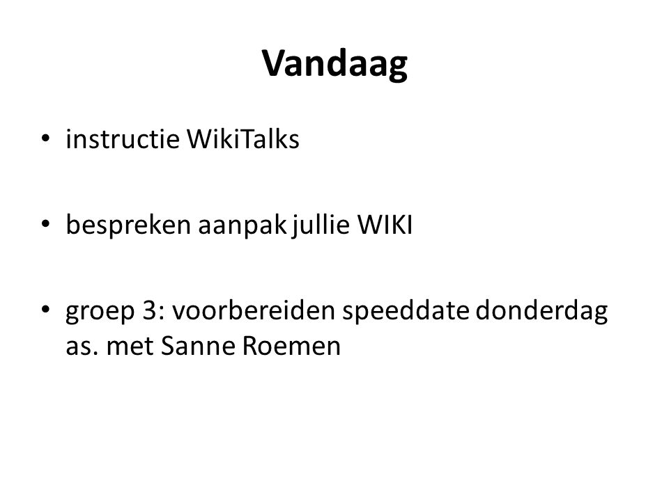 Vandaag instructie WikiTalks bespreken aanpak jullie WIKI groep 3: voorbereiden speeddate donderdag as.