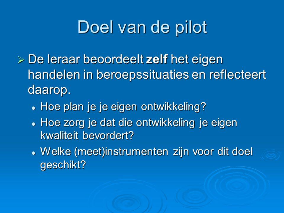 Doel van de pilot  De leraar beoordeelt zelf het eigen handelen in beroepssituaties en reflecteert daarop. Hoe plan je je eigen ontwikkeling? Hoe pla