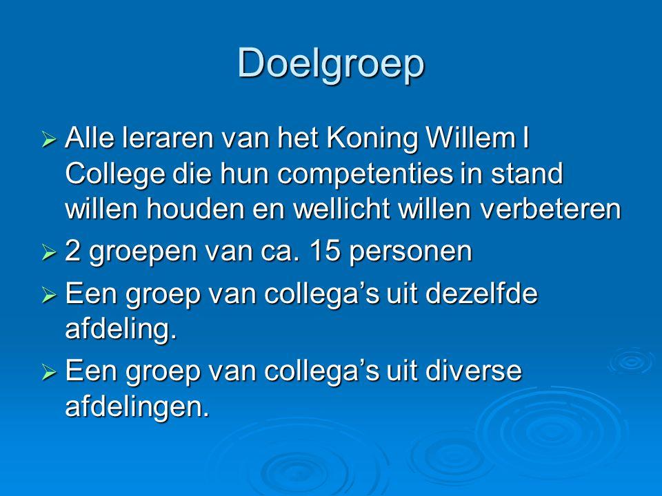 Doelgroep  Alle leraren van het Koning Willem I College die hun competenties in stand willen houden en wellicht willen verbeteren  2 groepen van ca.