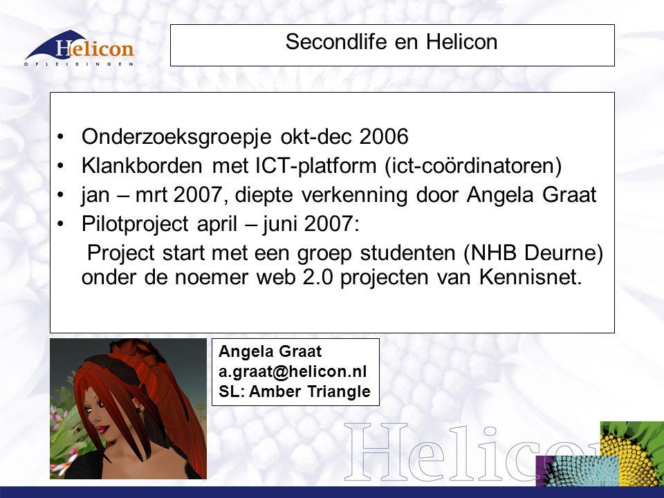 Secondlife en Helicon Onderzoeksgroepje okt-dec 2006 Klankborden met ICT-platform (ict-coördinatoren) jan – mrt 2007, diepte verkenning door Angela Graat Pilotproject april – juni 2007: Project start met een groep studenten (NHB Deurne) onder de noemer web 2.0 projecten van Kennisnet.