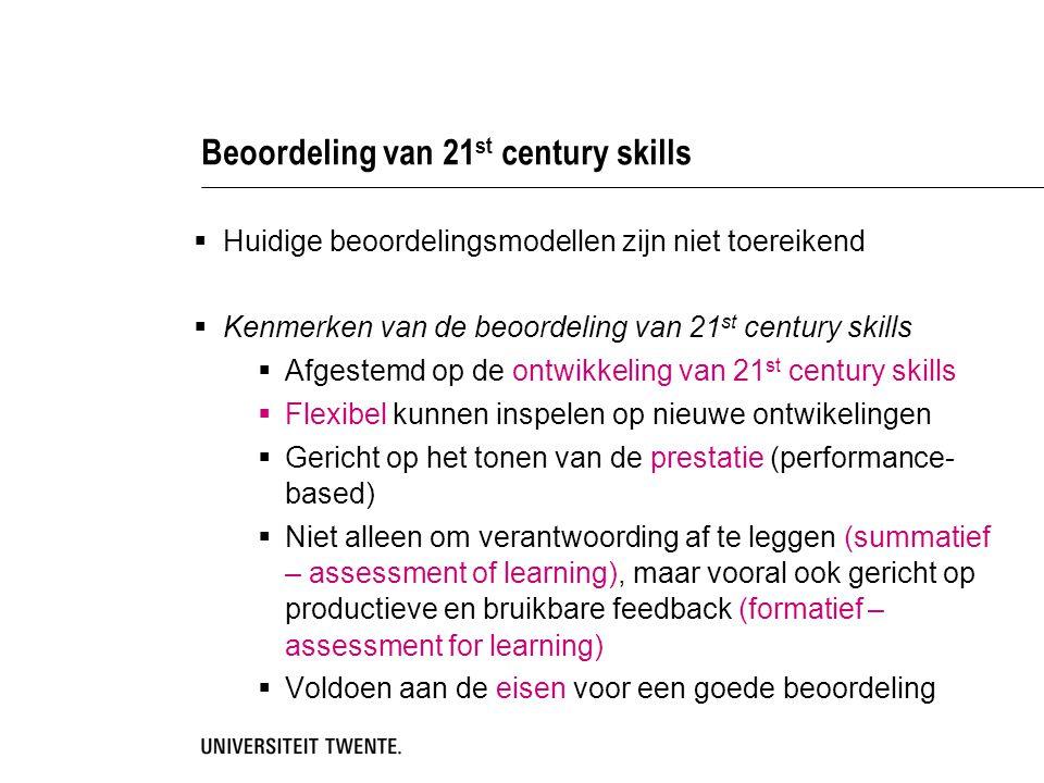  Huidige beoordelingsmodellen zijn niet toereikend  Kenmerken van de beoordeling van 21 st century skills  Afgestemd op de ontwikkeling van 21 st century skills  Flexibel kunnen inspelen op nieuwe ontwikelingen  Gericht op het tonen van de prestatie (performance- based)  Niet alleen om verantwoording af te leggen (summatief – assessment of learning), maar vooral ook gericht op productieve en bruikbare feedback (formatief – assessment for learning)  Voldoen aan de eisen voor een goede beoordeling