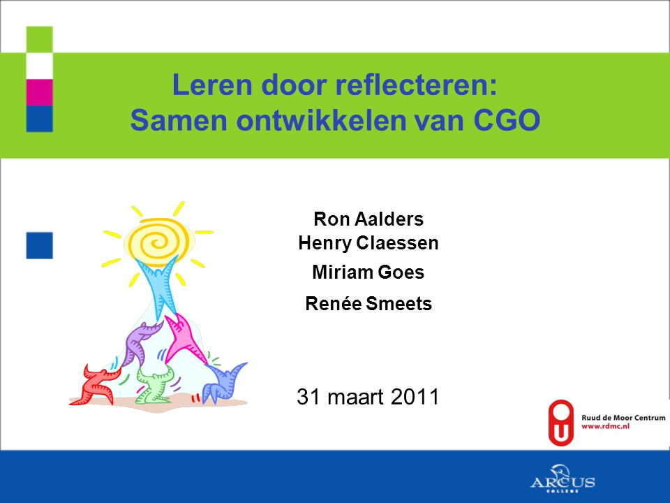 Leren door reflecteren: Samen ontwikkelen van CGO Ron Aalders Henry Claessen Miriam Goes Renée Smeets 31 maart 2011