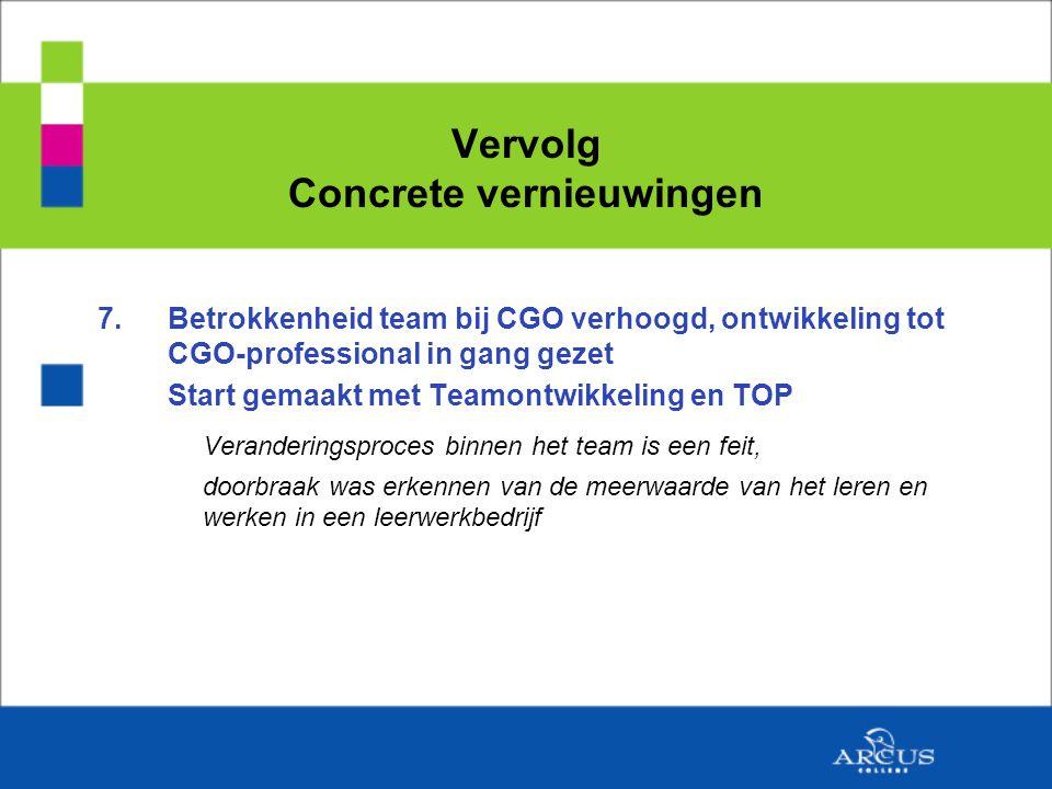 Vervolg Concrete vernieuwingen 7.Betrokkenheid team bij CGO verhoogd, ontwikkeling tot CGO-professional in gang gezet Start gemaakt met Teamontwikkeling en TOP Veranderingsproces binnen het team is een feit, doorbraak was erkennen van de meerwaarde van het leren en werken in een leerwerkbedrijf