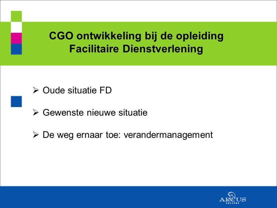 CGO ontwikkeling bij de opleiding Facilitaire Dienstverlening  Oude situatie FD  Gewenste nieuwe situatie  De weg ernaar toe: verandermanagement